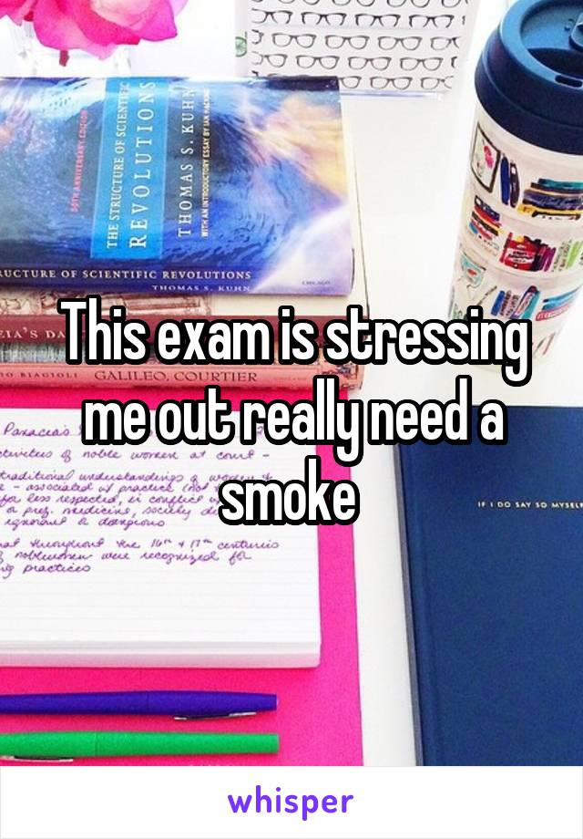 This exam is stressing me out really need a smoke