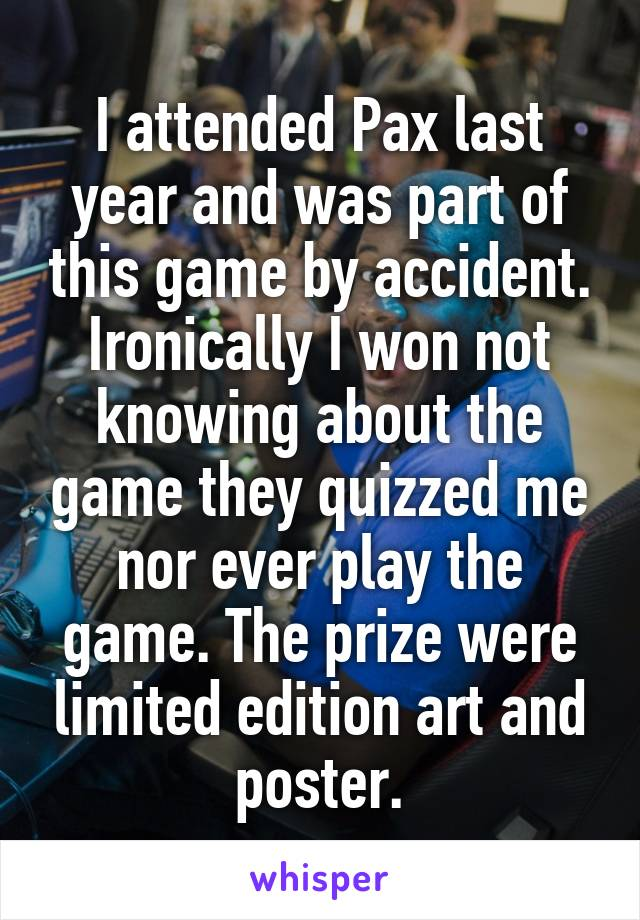 I attended Pax last year and was part of this game by accident. Ironically I won not knowing about the game they quizzed me nor ever play the game. The prize were limited edition art and poster.