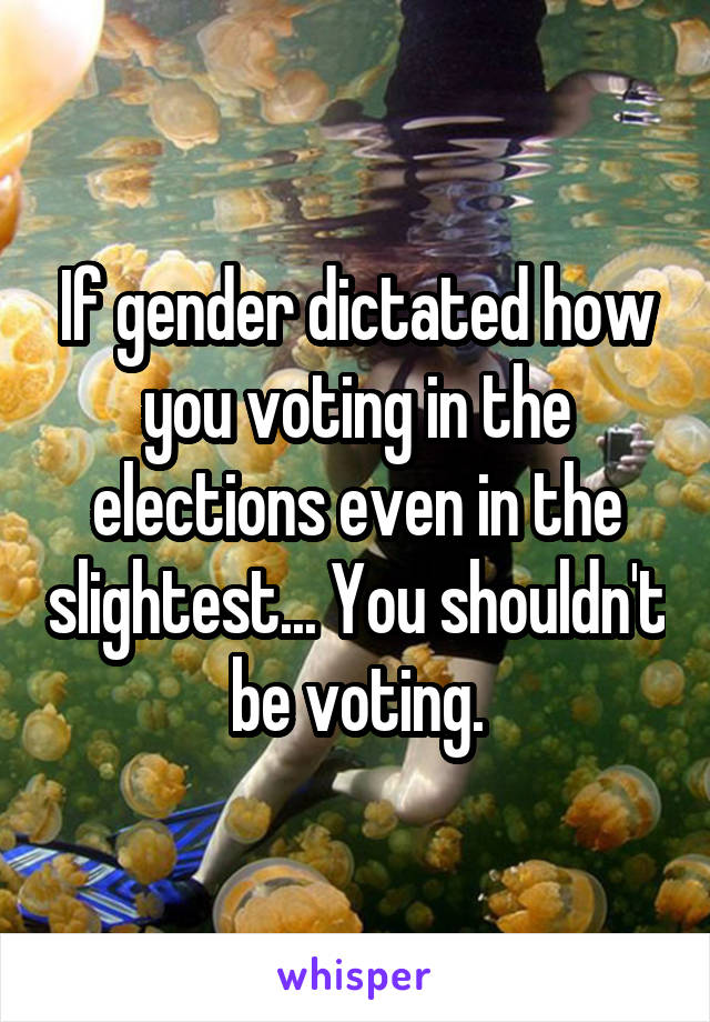 If gender dictated how you voting in the elections even in the slightest... You shouldn't be voting.