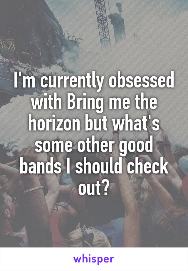 I'm currently obsessed with Bring me the horizon but what's some other good bands I should check out?