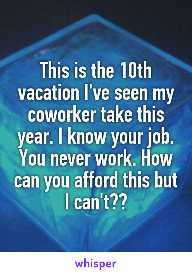 This is the 10th vacation I've seen my coworker take this year. I know your job. You never work. How can you afford this but I can't??