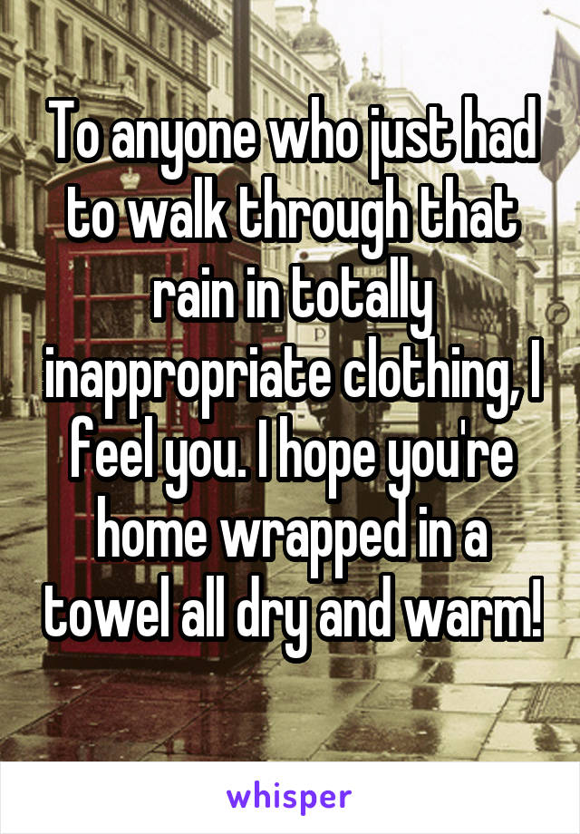 To anyone who just had to walk through that rain in totally inappropriate clothing, I feel you. I hope you're home wrapped in a towel all dry and warm!
