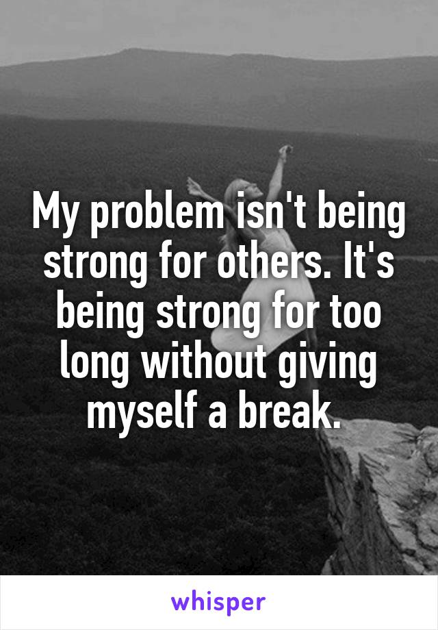 My problem isn't being strong for others. It's being strong for too long without giving myself a break.