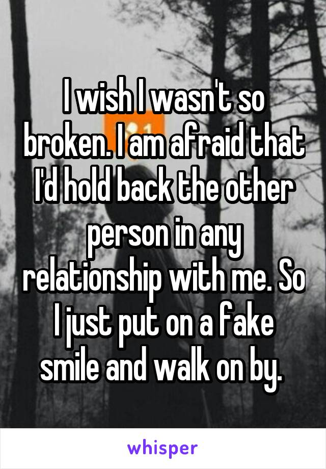 I wish I wasn't so broken. I am afraid that I'd hold back the other person in any relationship with me. So I just put on a fake smile and walk on by.