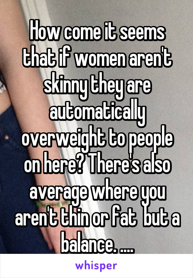 How come it seems that if women aren't skinny they are automatically overweight to people on here? There's also average where you aren't thin or fat  but a balance. ....