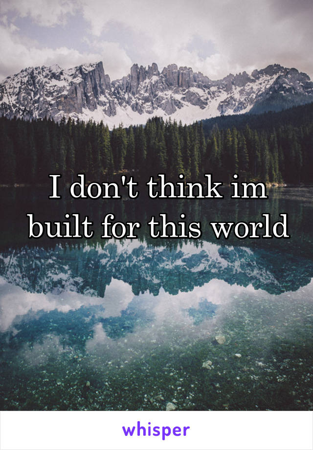 I don't think im built for this world