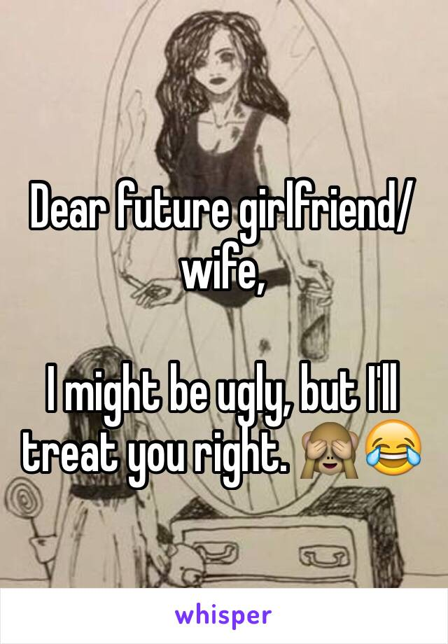 Dear future girlfriend/wife,  I might be ugly, but I'll treat you right. 🙈😂