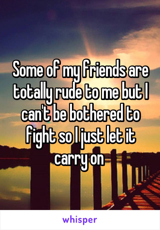 Some of my friends are totally rude to me but I can't be bothered to fight so I just let it carry on