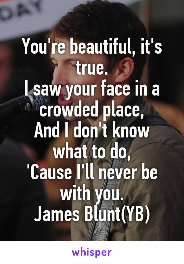 You're beautiful, it's true. I saw your face in a crowded place, And I don't know what to do, 'Cause I'll never be with you. James Blunt(YB)