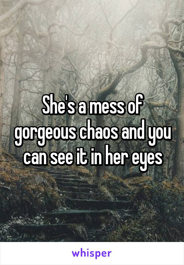 She's a mess of gorgeous chaos and you can see it in her eyes