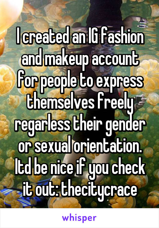 I created an IG fashion and makeup account for people to express themselves freely regarless their gender or sexual orientation. Itd be nice if you check it out: thecitycrace