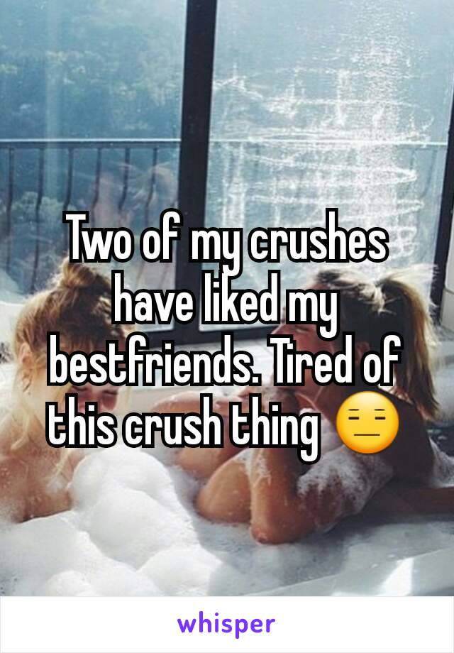 Two of my crushes have liked my bestfriends. Tired of this crush thing 😑