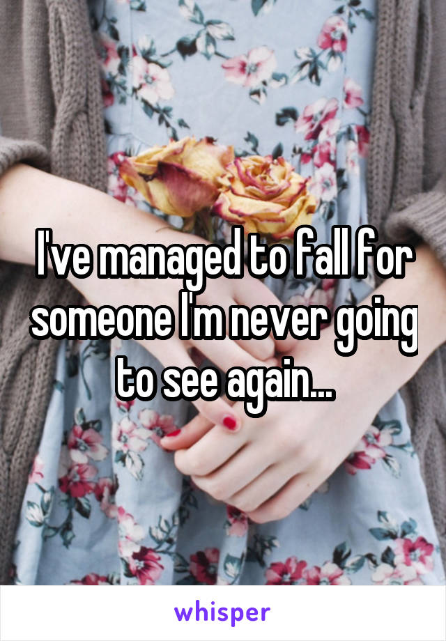 I've managed to fall for someone I'm never going to see again...