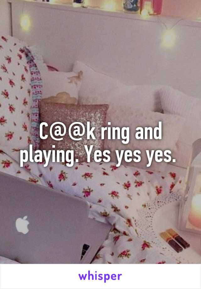 C@@k ring and playing. Yes yes yes.