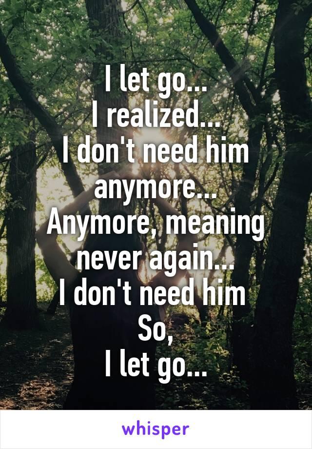 I let go... I realized... I don't need him anymore... Anymore, meaning never again... I don't need him  So, I let go...