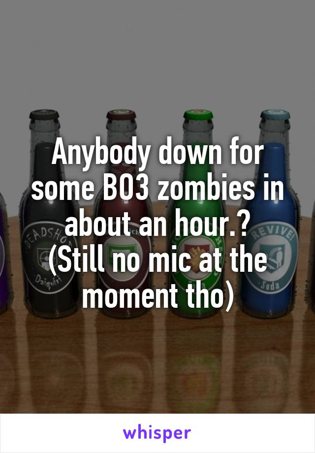 Anybody down for some BO3 zombies in about an hour.? (Still no mic at the moment tho)