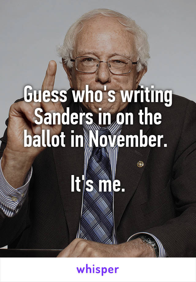 Guess who's writing Sanders in on the ballot in November.   It's me.