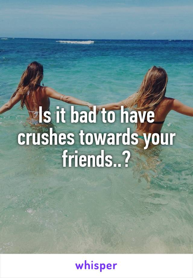 Is it bad to have crushes towards your friends..?