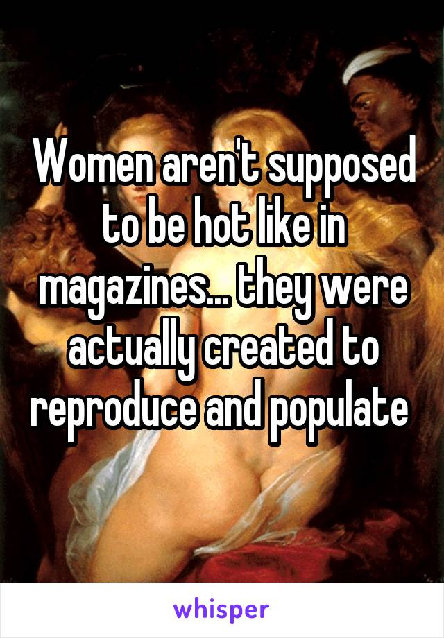 Women aren't supposed to be hot like in magazines... they were actually created to reproduce and populate
