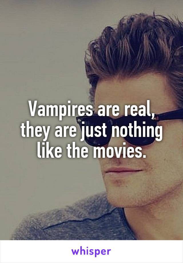 Vampires are real, they are just nothing like the movies.