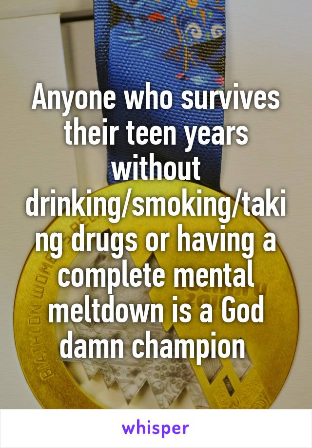 Anyone who survives their teen years without drinking/smoking/taking drugs or having a complete mental meltdown is a God damn champion