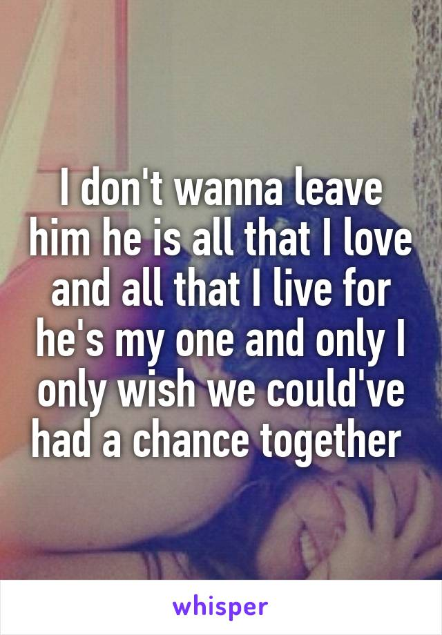 I don't wanna leave him he is all that I love and all that I live for he's my one and only I only wish we could've had a chance together