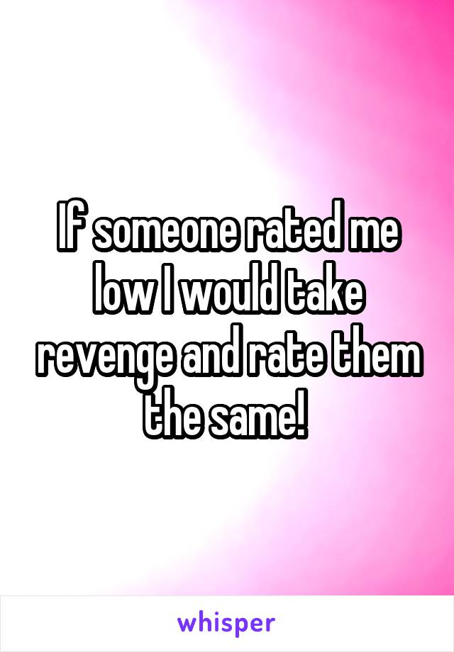 If someone rated me low I would take revenge and rate them the same!