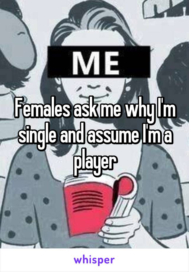 Females ask me why I'm single and assume I'm a player