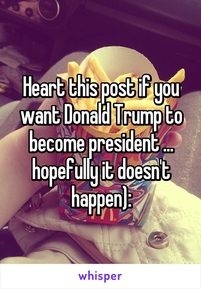 Heart this post if you want Donald Trump to become president ... hopefully it doesn't happen):