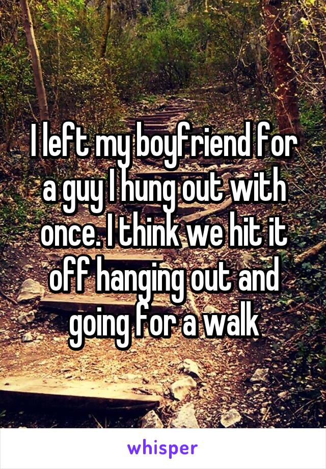I left my boyfriend for a guy I hung out with once. I think we hit it off hanging out and going for a walk