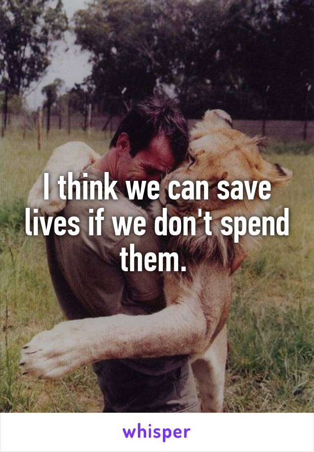 I think we can save lives if we don't spend them.