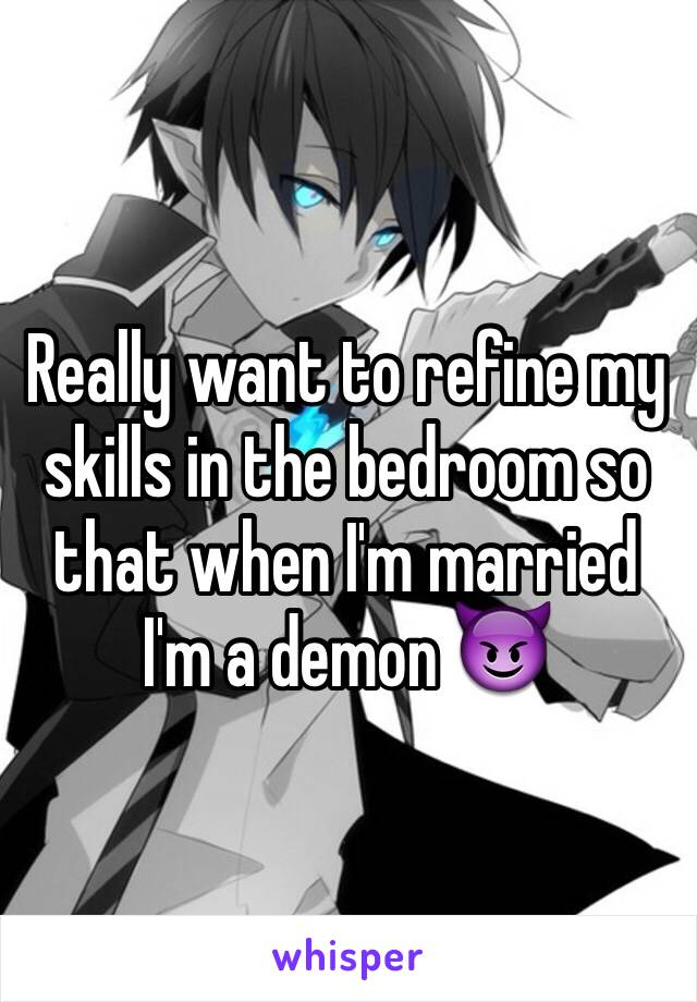 Really want to refine my skills in the bedroom so that when I'm married I'm a demon 😈