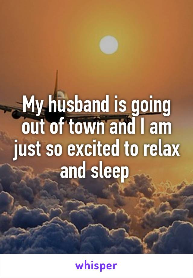 My husband is going out of town and I am just so excited to relax and sleep
