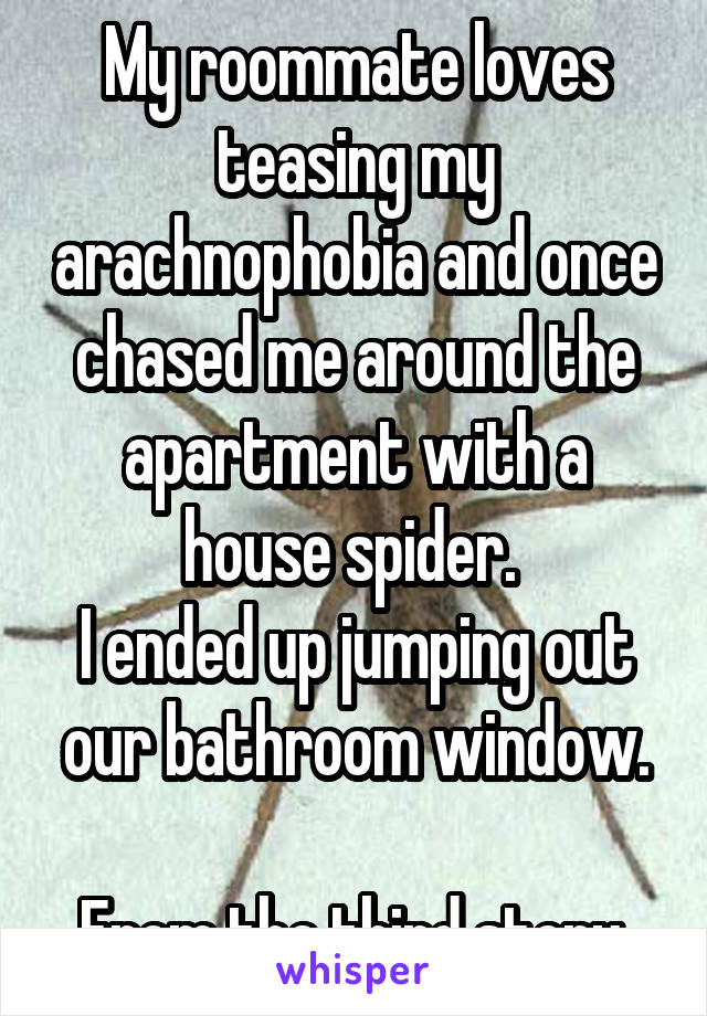 My roommate loves teasing my arachnophobia and once chased me around the apartment with a house spider.  I ended up jumping out our bathroom window.  From the third story.