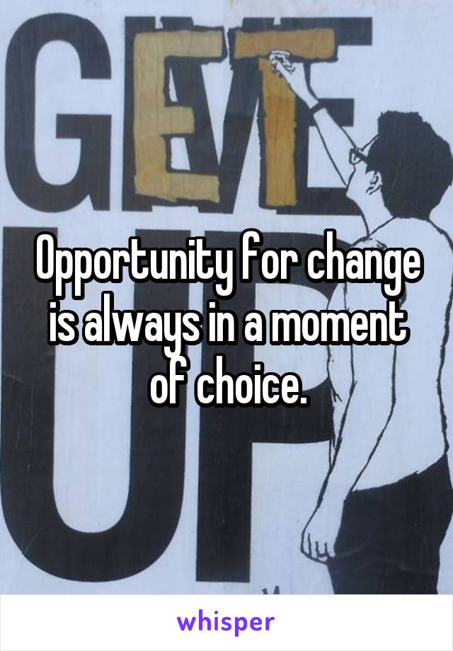 Opportunity for change is always in a moment of choice.
