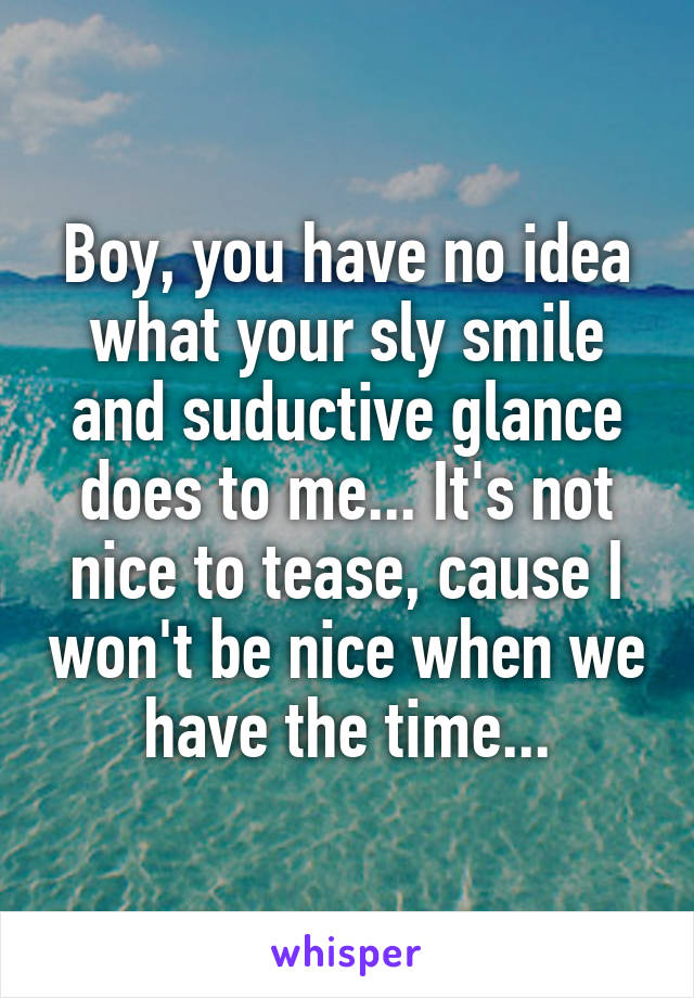 Boy, you have no idea what your sly smile and suductive glance does to me... It's not nice to tease, cause I won't be nice when we have the time...