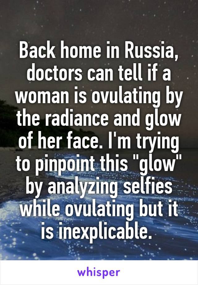 """Back home in Russia, doctors can tell if a woman is ovulating by the radiance and glow of her face. I'm trying to pinpoint this """"glow"""" by analyzing selfies while ovulating but it is inexplicable."""
