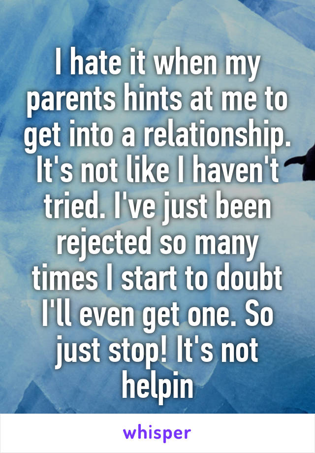 I hate it when my parents hints at me to get into a relationship. It's not like I haven't tried. I've just been rejected so many times I start to doubt I'll even get one. So just stop! It's not helpin