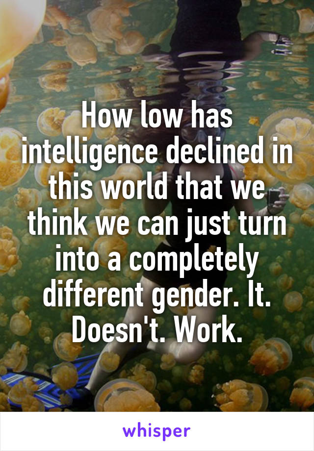 How low has intelligence declined in this world that we think we can just turn into a completely different gender. It. Doesn't. Work.