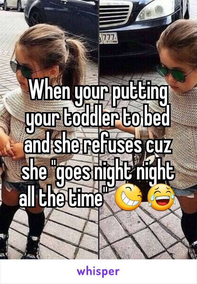 """When your putting your toddler to bed and she refuses cuz she """"goes night night all the time"""" 😆😂"""