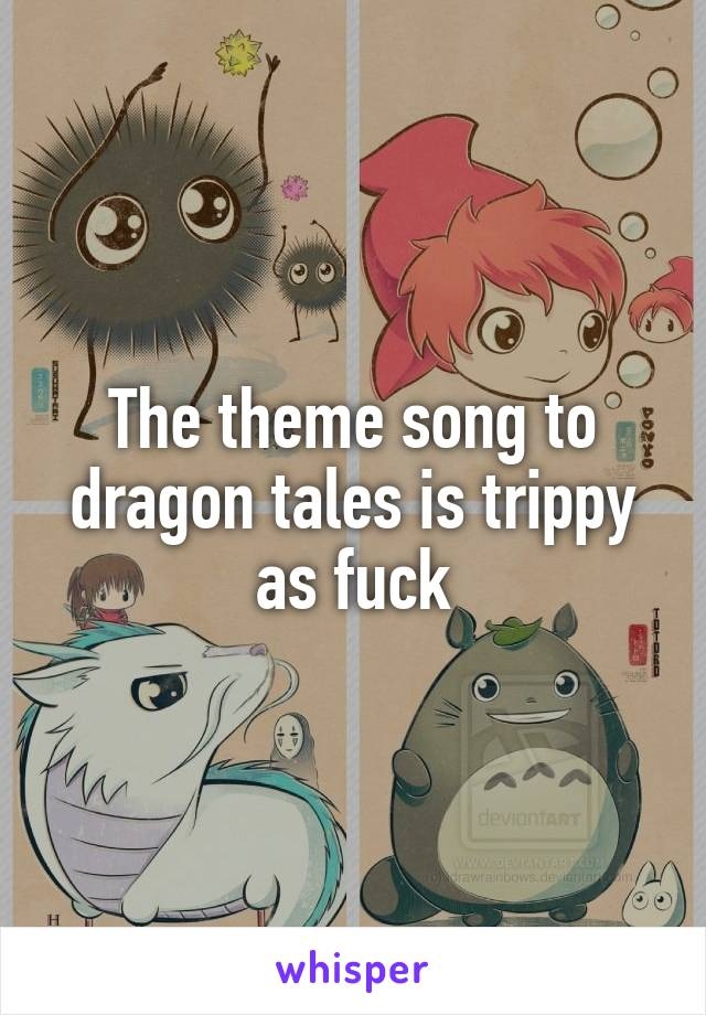 The theme song to dragon tales is trippy as fuck