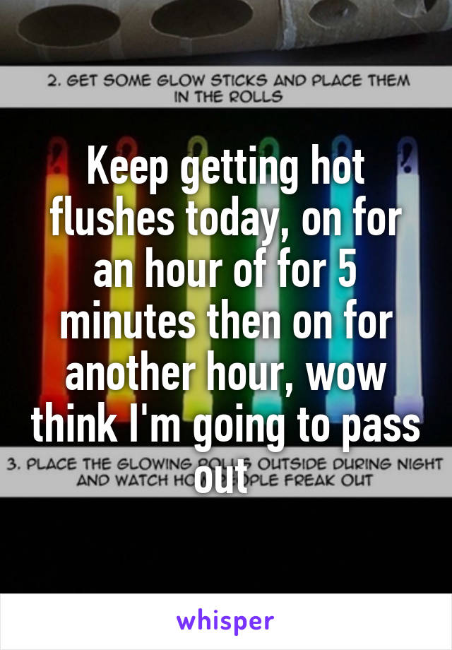 Keep getting hot flushes today, on for an hour of for 5 minutes then on for another hour, wow think I'm going to pass out