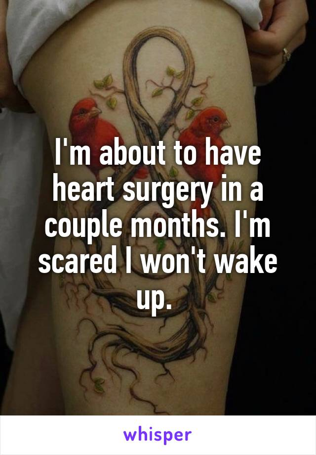 I'm about to have heart surgery in a couple months. I'm scared I won't wake up.