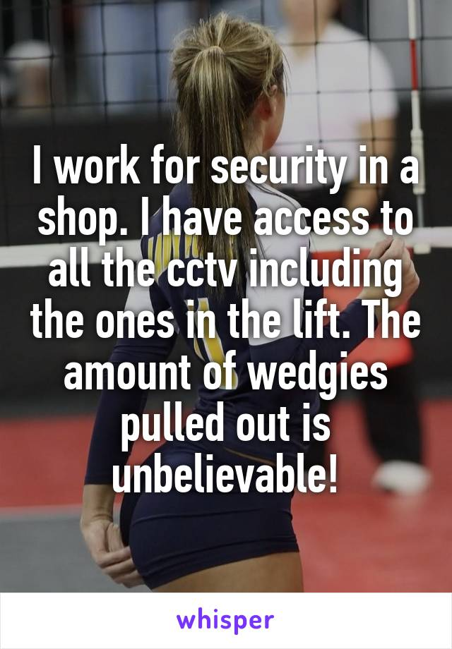I work for security in a shop. I have access to all the cctv including the ones in the lift. The amount of wedgies pulled out is unbelievable!