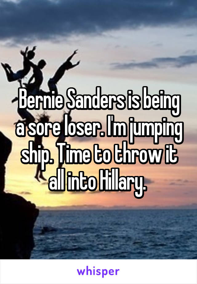 Bernie Sanders is being a sore loser. I'm jumping ship. Time to throw it all into Hillary.