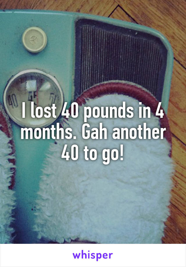 I lost 40 pounds in 4 months. Gah another 40 to go!