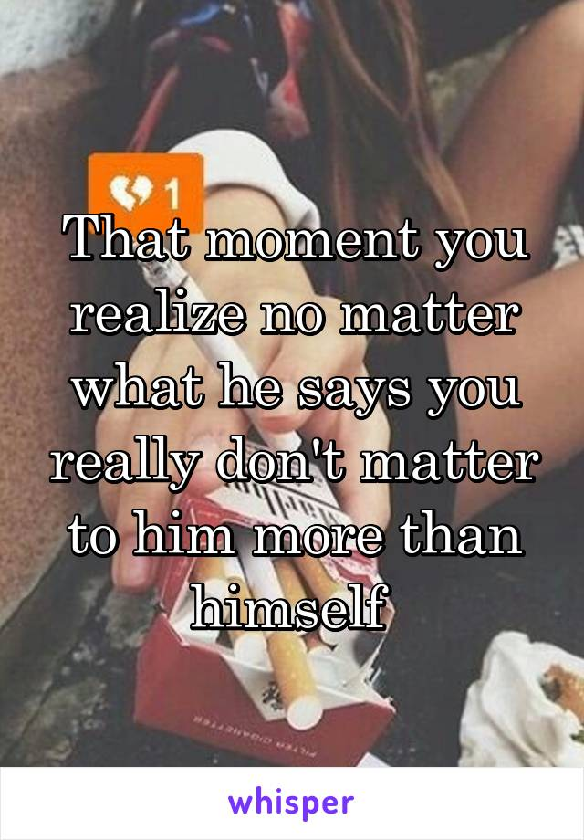 That moment you realize no matter what he says you really don't matter to him more than himself