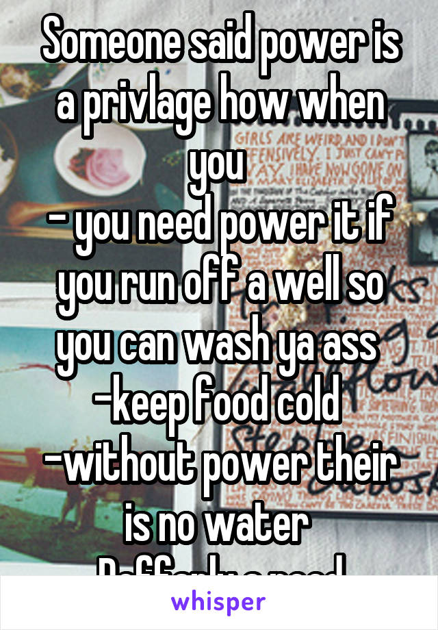 Someone said power is a privlage how when you  - you need power it if you run off a well so you can wash ya ass  -keep food cold  -without power their is no water  Deffanly a need