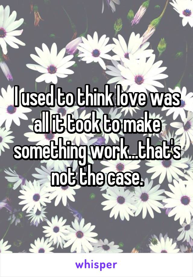 I used to think love was all it took to make something work...that's not the case.