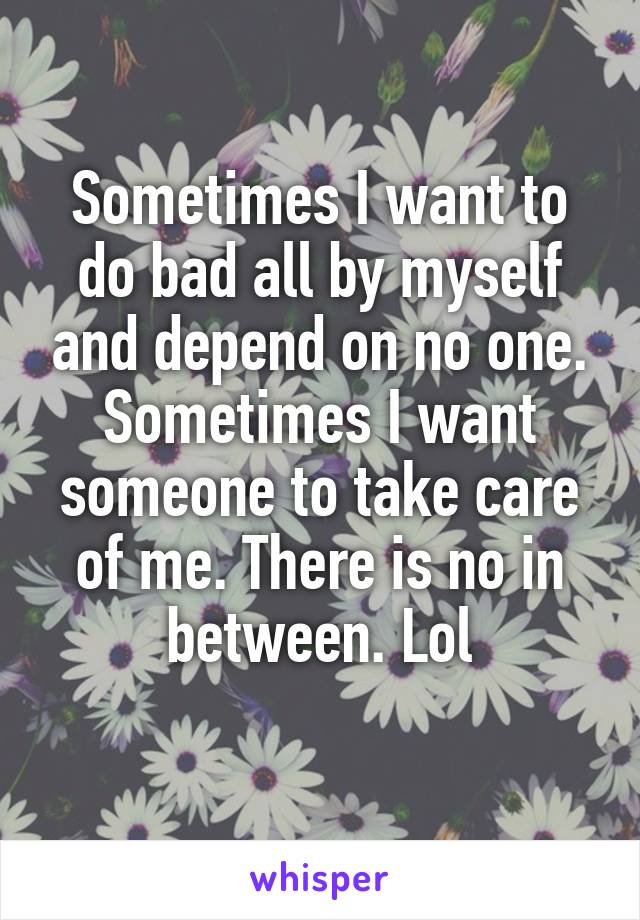Sometimes I want to do bad all by myself and depend on no one. Sometimes I want someone to take care of me. There is no in between. Lol